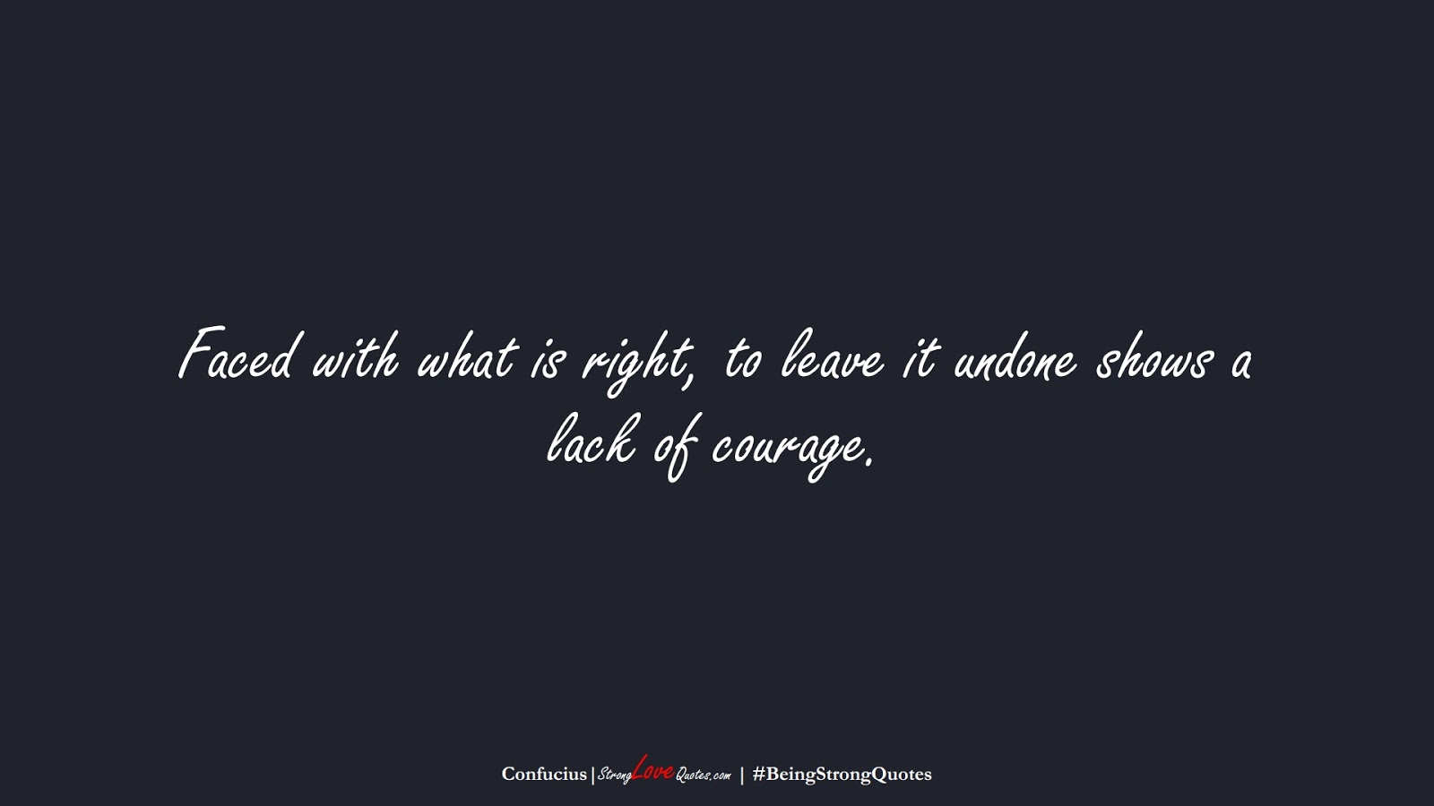 Faced with what is right, to leave it undone shows a lack of courage. (Confucius);  #BeingStrongQuotes