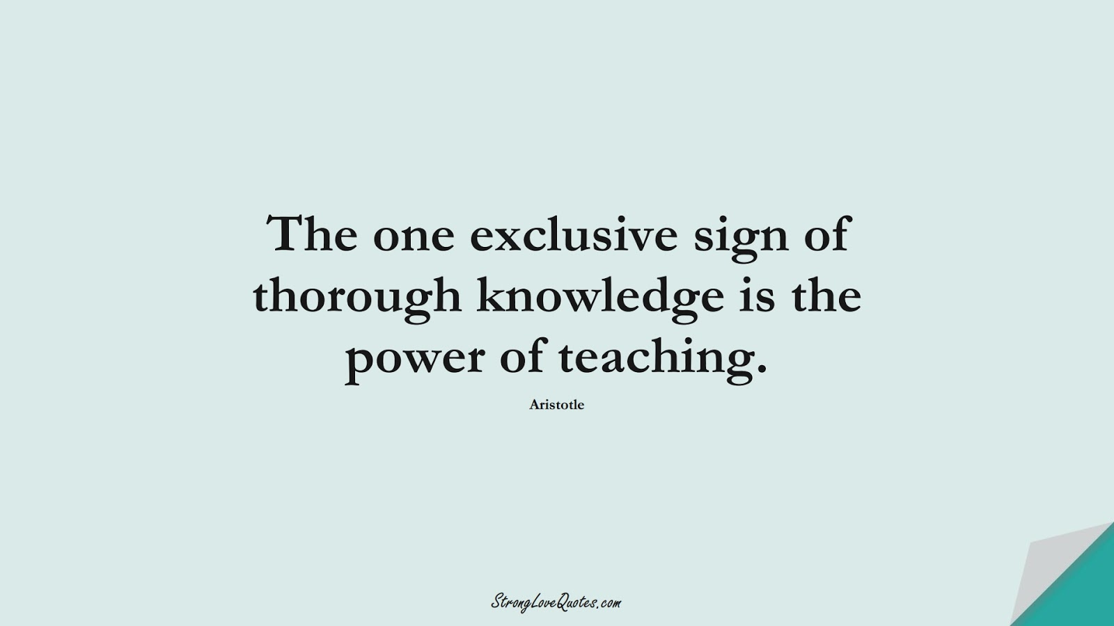The one exclusive sign of thorough knowledge is the power of teaching. (Aristotle);  #KnowledgeQuotes