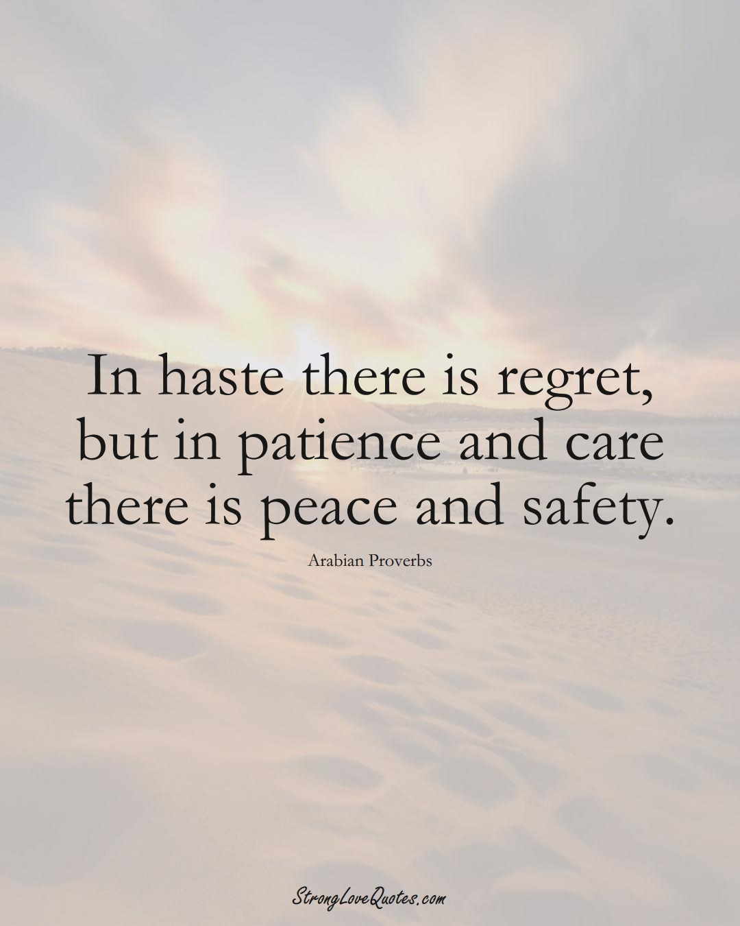 In haste there is regret, but in patience and care there is peace and safety. (Arabian Sayings);  #aVarietyofCulturesSayings