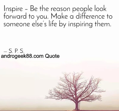 Be the reason people look forward to you. Make a difference in someone else's life by inspiring them.