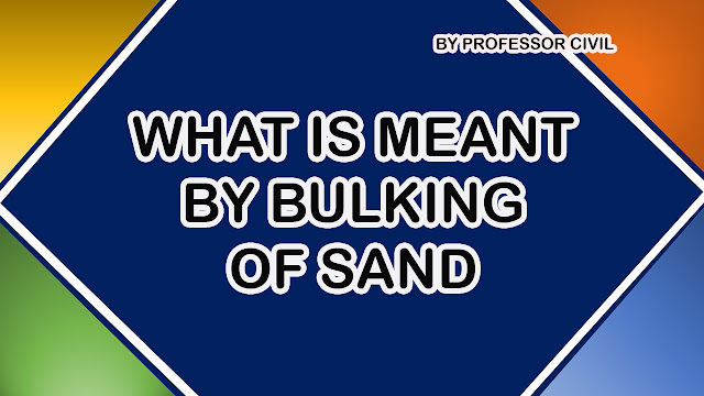 WHAT IS MEANT BY BULKING OF SAND