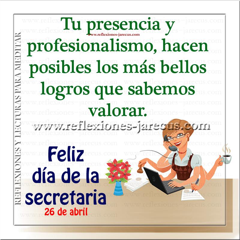 Tu presencia y profesionalismo, hacen posibles los más bellos logros que sabemos valorar. Feliz día de la secretaria 26 de abril