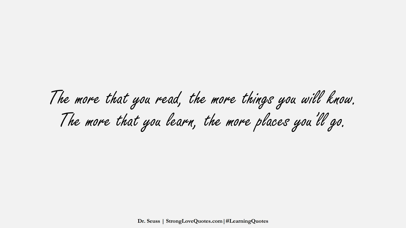 The more that you read, the more things you will know. The more that you learn, the more places you'll go. (Dr. Seuss);  #LearningQuotes