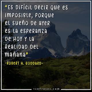 Es difícil decir que es imposible, porque el sueño de ayer es la esperanza de hoy y la realidad del mañana - Robert H. Goddard