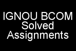 IGNOU BCOM Solved Assignments Free For All Subjects 2018