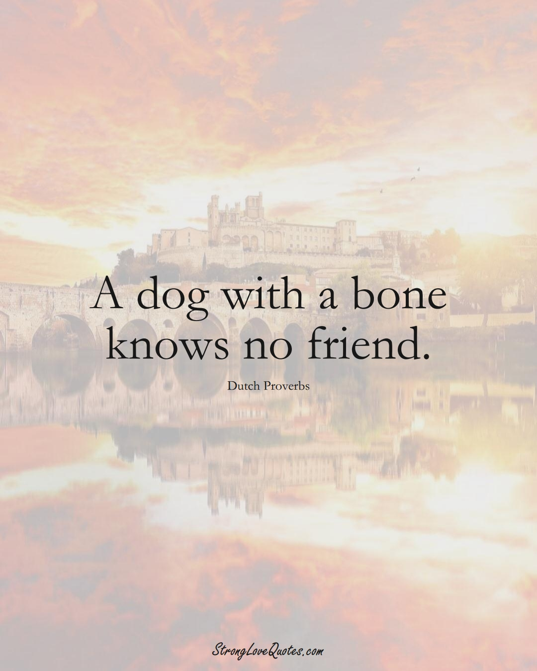 A dog with a bone knows no friend. (Dutch Sayings);  #EuropeanSayings