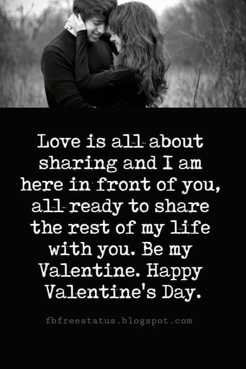 Valentines Day Messages, Love is all about sharing and I am here in front of you, all ready to share the rest of my life with you. Be my Valentine. Happy Valentine's Day.