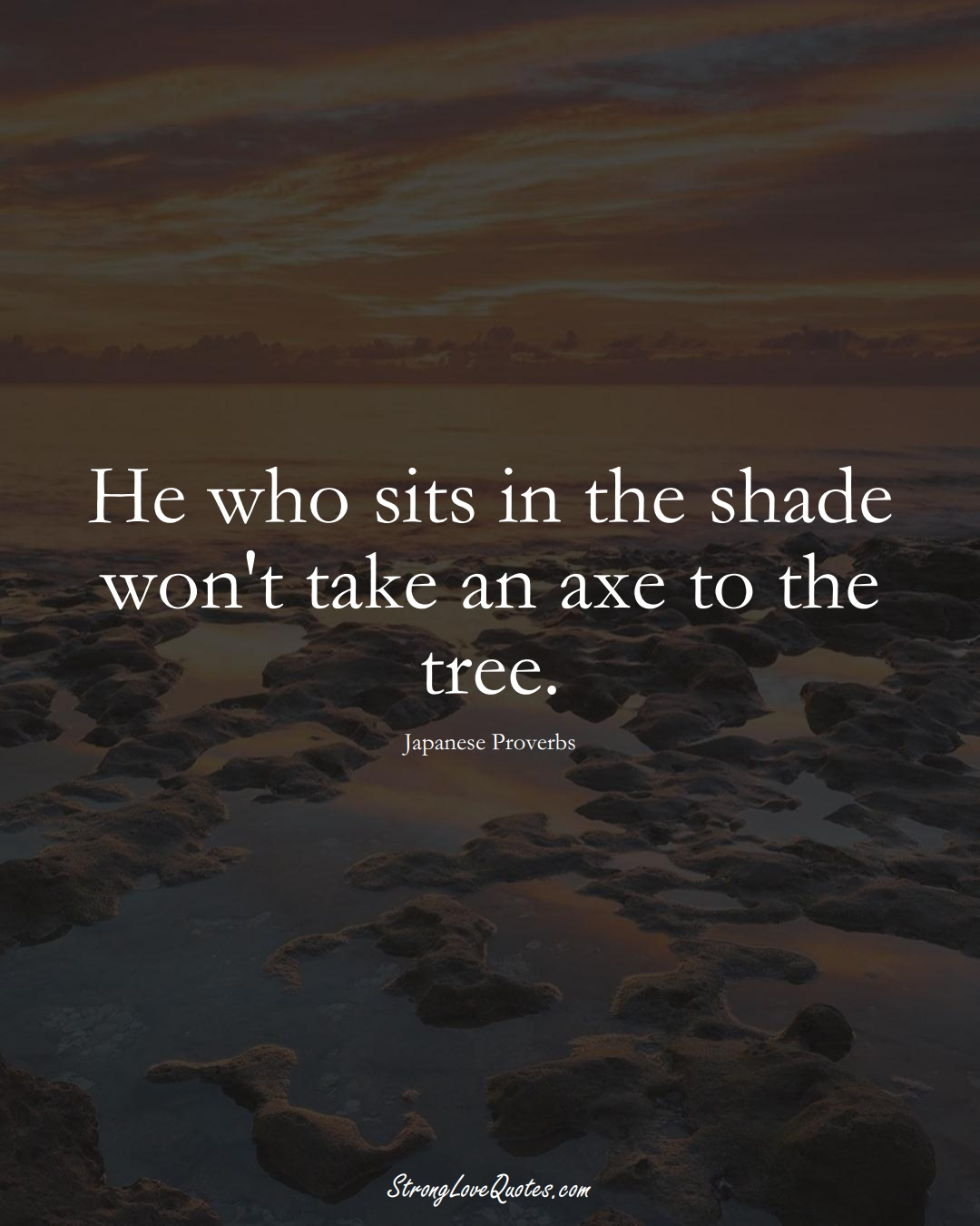 He who sits in the shade won't take an axe to the tree. (Japanese Sayings);  #AsianSayings