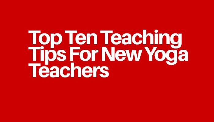 Top Ten Teaching Tips For New Yoga Teachers