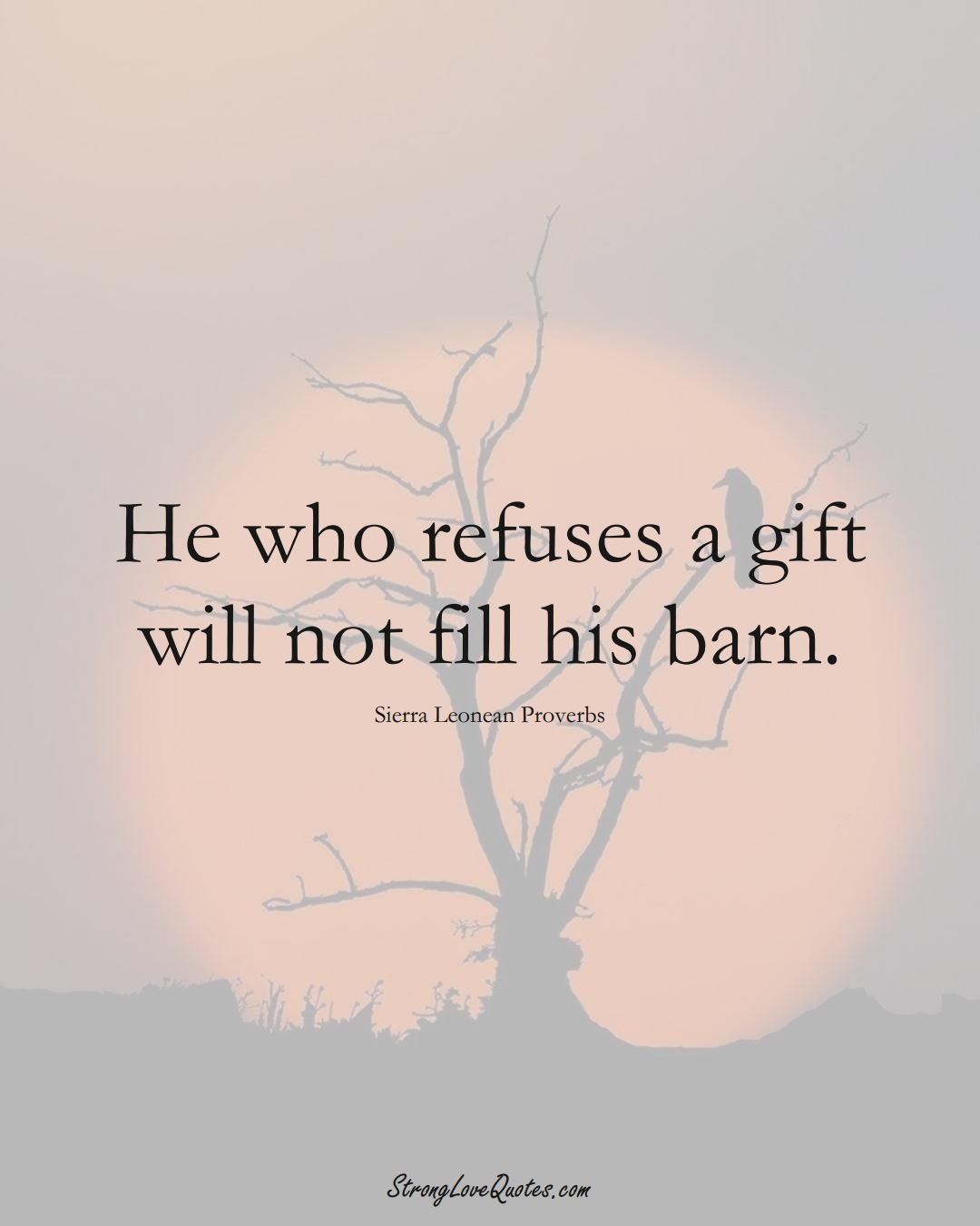 He who refuses a gift will not fill his barn. (Sierra Leonean Sayings);  #AfricanSayings