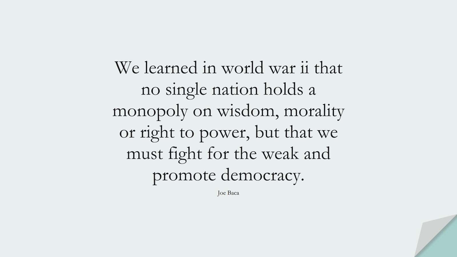 We learned in world war ii that no single nation holds a monopoly on wisdom, morality or right to power, but that we must fight for the weak and promote democracy. (Joe Baca);  #WordsofWisdom