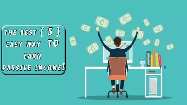 the best ( 5 ) easy way  TO earn passive income!