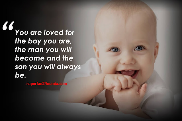 You are loved for the boy you are, the man you will become and the son you will always be.