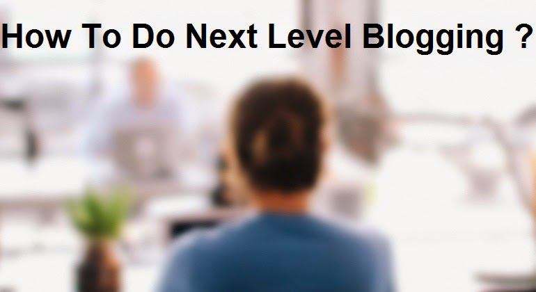 How To Do Next Level Blogging ?