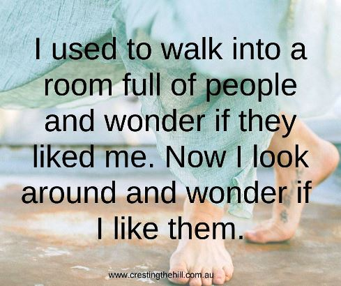 I used to walk into a room full of people and wonder if they liked me. Now I look around and wonder if I like them. #inrovertquotes