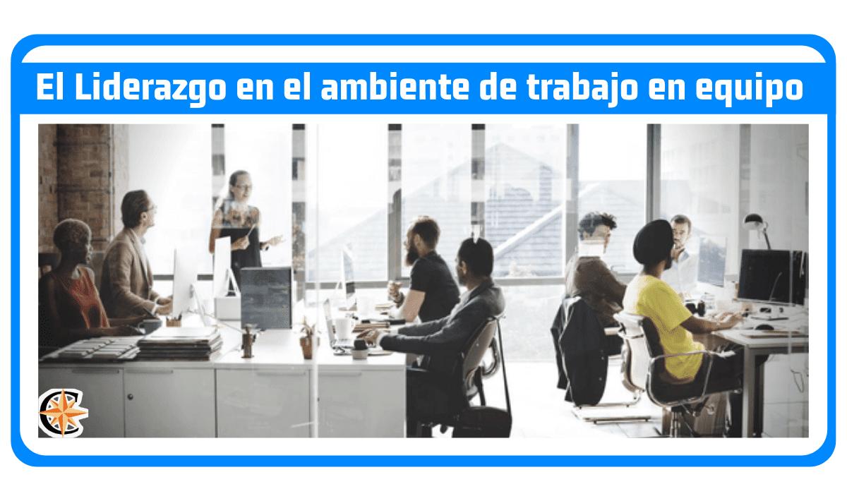El Liderazgo en el ambiente de Trabajo en Equipo actual