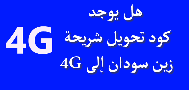 هل يوجد كود تحويل شريحة زين سودان إلى 4G؟