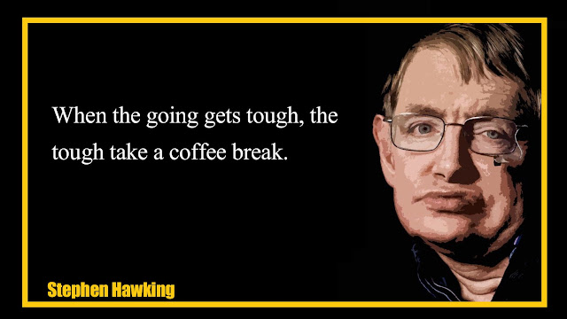 when the going gets tough, the tough take a coffee break  Stephen Hawking