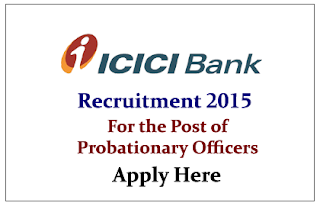 ICICI Recruitment 2015 for the Post of Probationary Officers- Apply Here