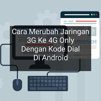 Cara Merubah Jaringan 3G Ke 4G Only Dengan Kode Dial Di Android