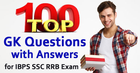 Top 100 GK Questions with Answers for IBPS SSC RRB Exam