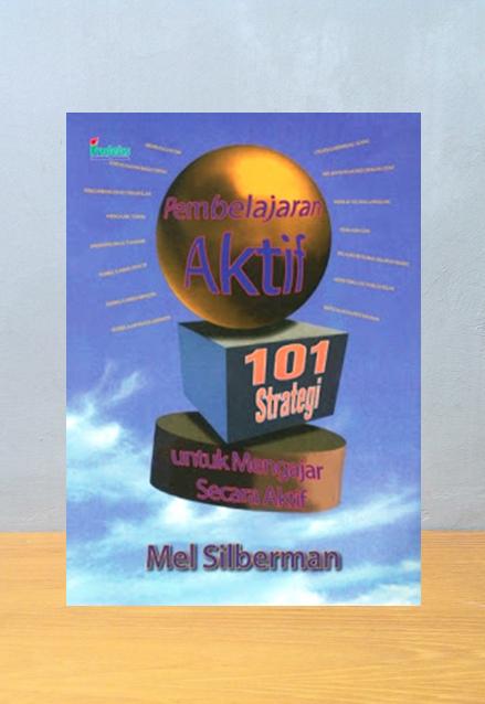 PEMBELAJARAN AKTIF 101 STRATEGI UNTUK BELAJAR SECARA AKTIF, Mel Silberman