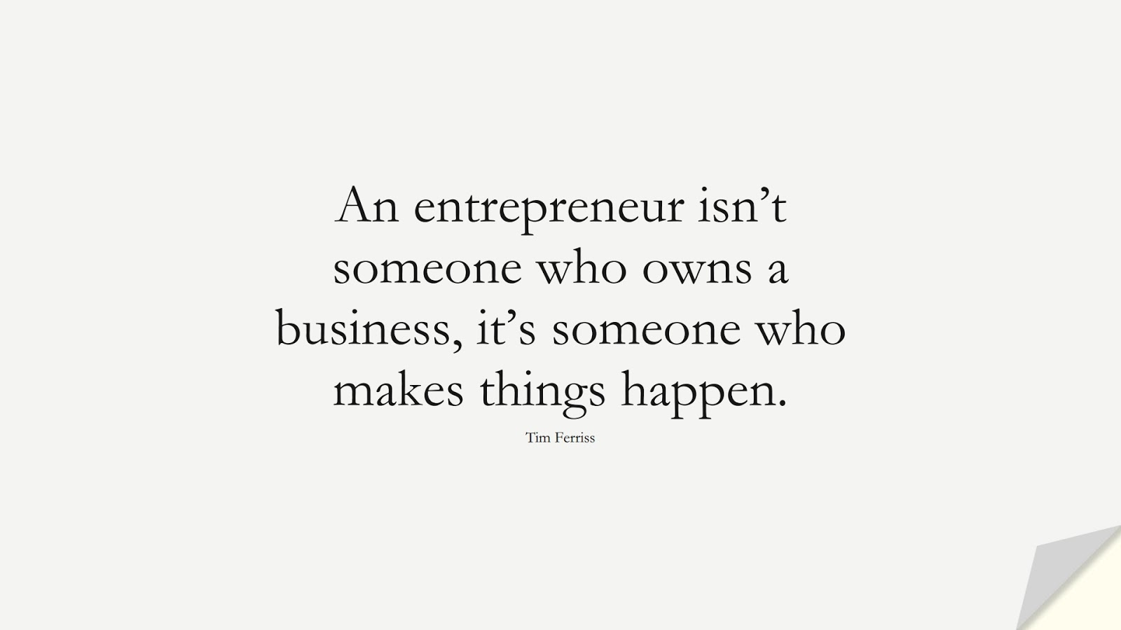 An entrepreneur isn't someone who owns a business, it's someone who makes things happen. (Tim Ferriss);  #TimFerrissQuotes