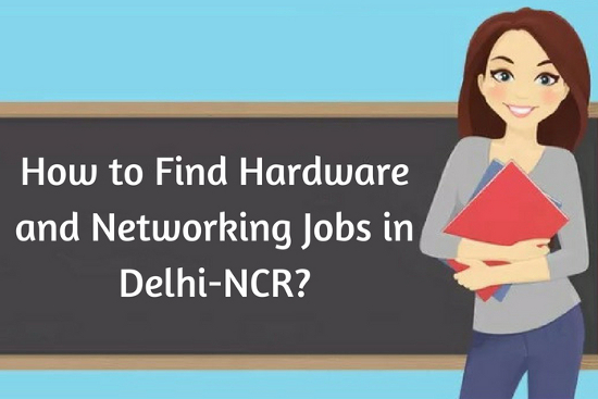 How to Find Hardware and Networking Jobs in Delhi-NCR?