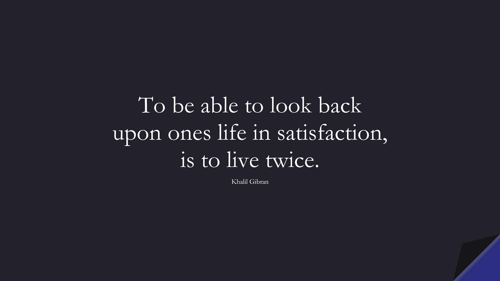 To be able to look back upon ones life in satisfaction, is to live twice. (Khalil Gibran);  #InspirationalQuotes