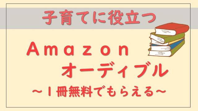 Amazonオーディブルは子育てに役立つ!【無料で1冊もらえる】