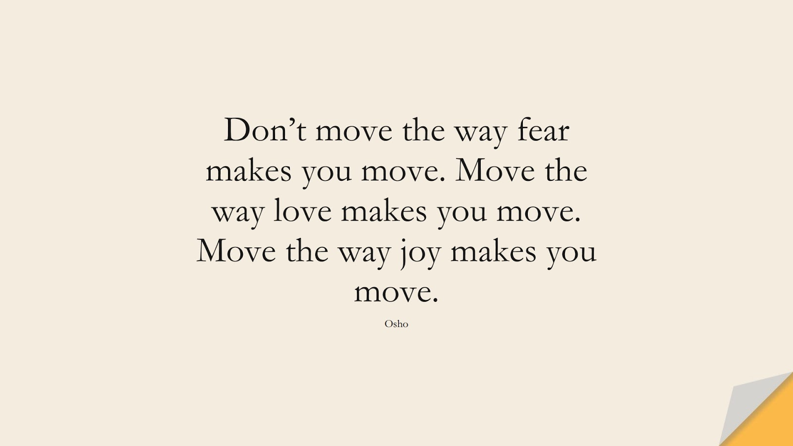 Don't move the way fear makes you move. Move the way love makes you move. Move the way joy makes you move. (Osho);  #LoveYourselfQuotes