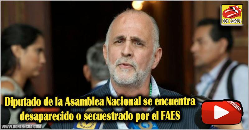 Diputado de la Asamblea Nacional se encuentra desaparecido o secuestrado por el FAES