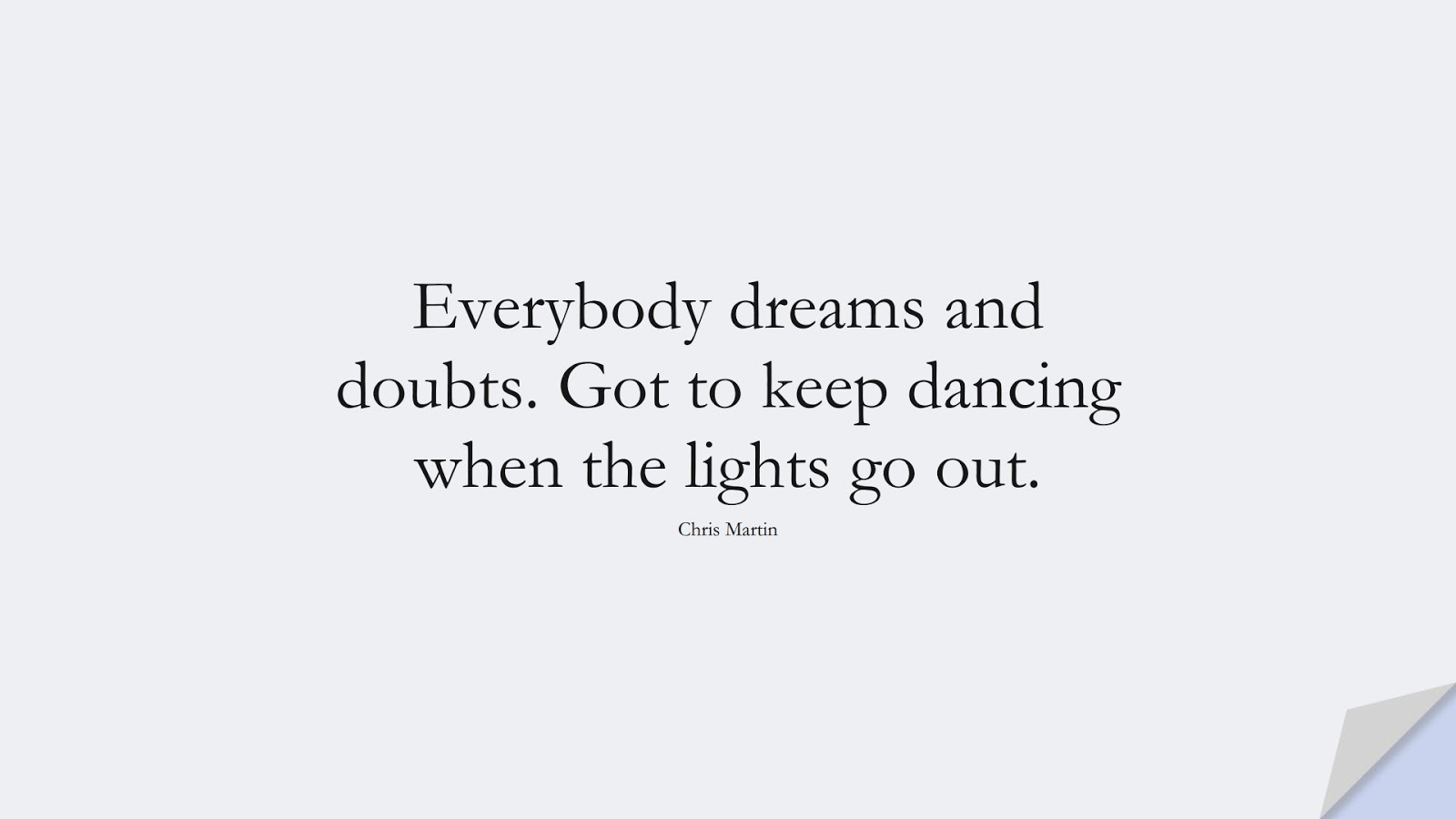 Everybody dreams and doubts. Got to keep dancing when the lights go out. (Chris Martin);  #PerseveranceQuotes