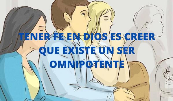 TENER FE EN DIOS ES CREER QUE EXISTE UN SER OMNIPOTENTE