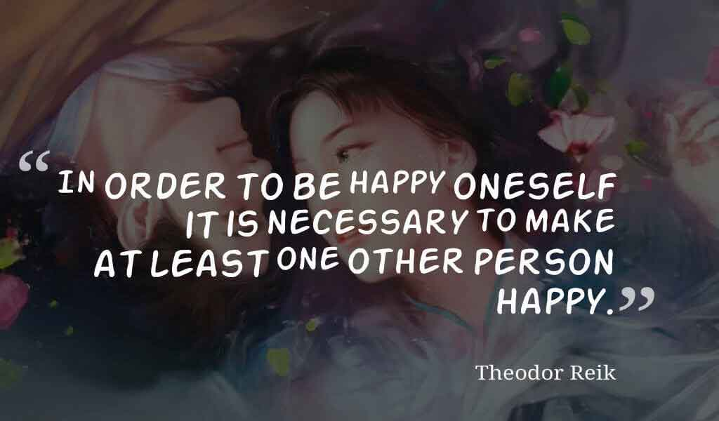 """In order to be happy oneself it is necessary to make at least one other person happy."" ― Theodor Reik quotes about love"
