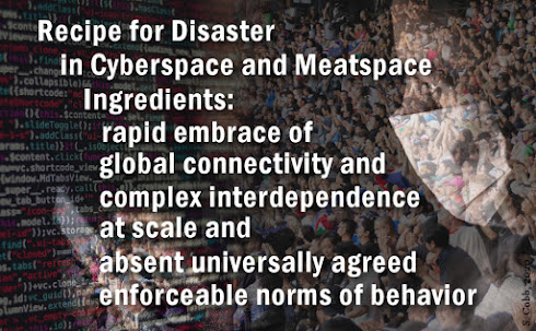 Image says Recipe for disaster that works in both cyberspace and meatspace: rapid embrace of global connectivity and complex interdependence, at scale and absent universally agreed enforceable norms of behavior.