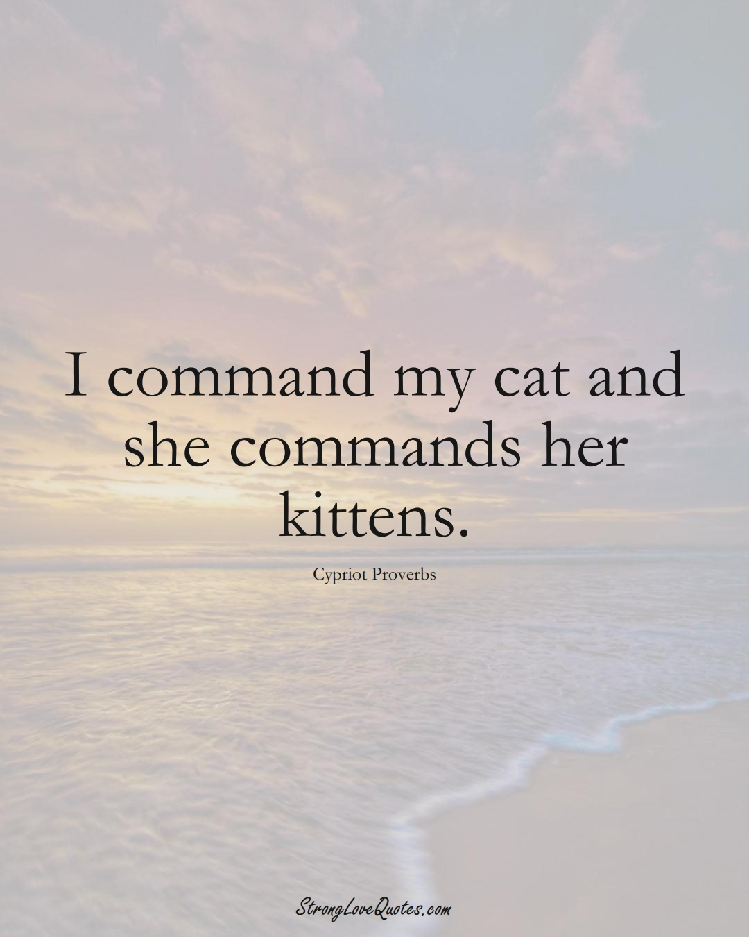 I command my cat and she commands her kittens. (Cypriot Sayings);  #MiddleEasternSayings
