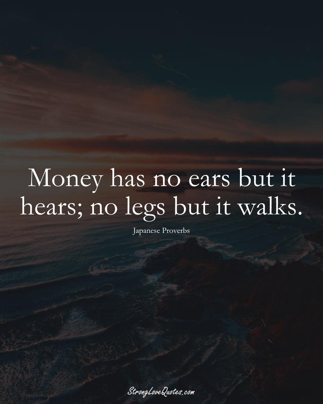 Money has no ears but it hears; no legs but it walks. (Japanese Sayings);  #AsianSayings