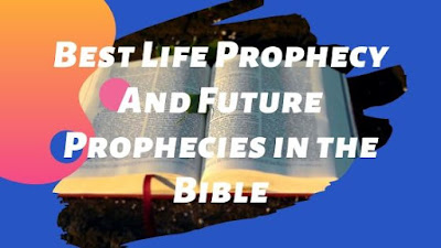 Best Life Prophecy And Future Prophecies in the Bible