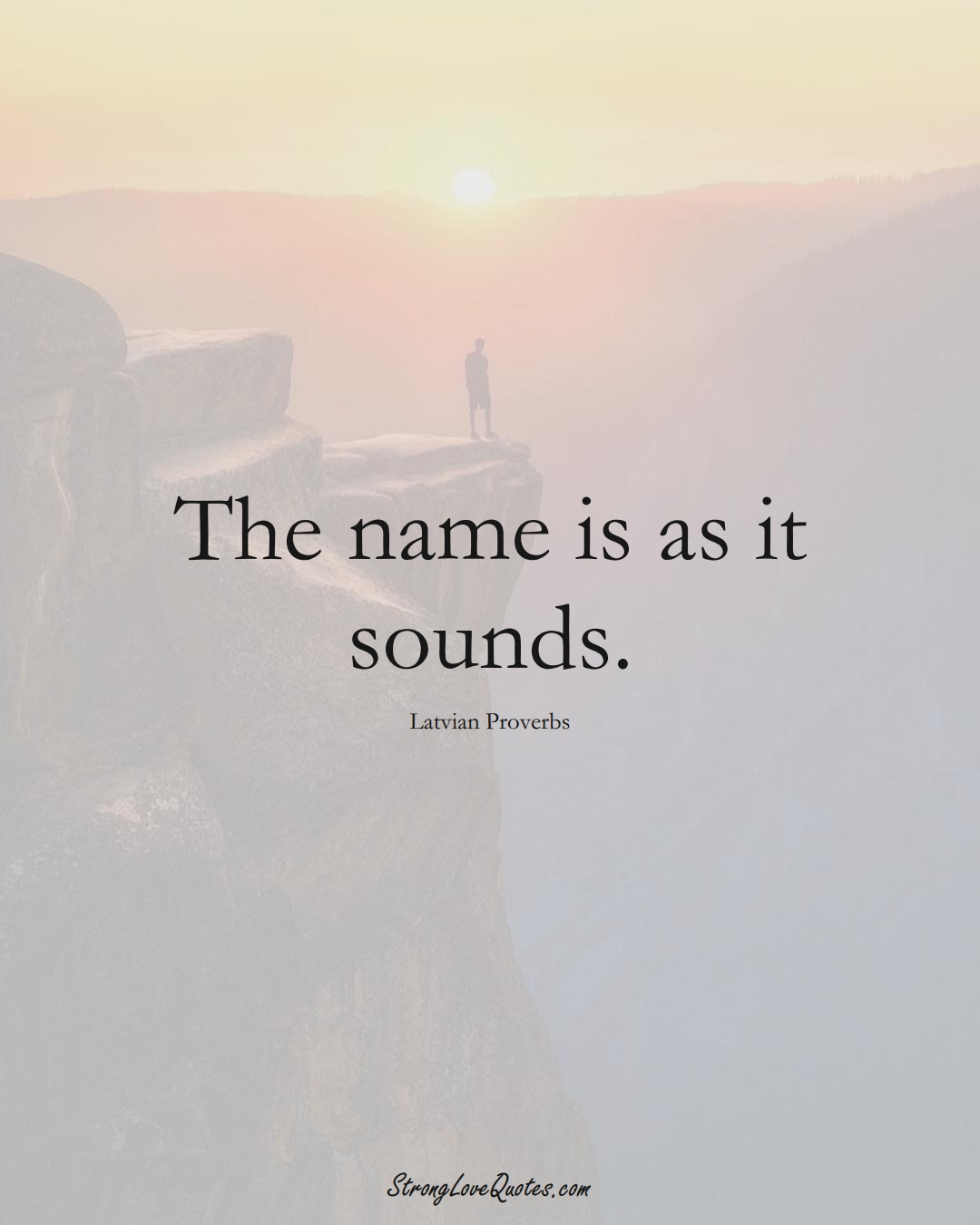 The name is as it sounds. (Latvian Sayings);  #EuropeanSayings
