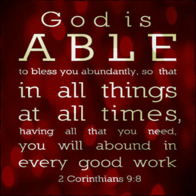 Superb God Is Able To Bless You Abundantly, So That In All Things At All Times,  Having All That You Need, You Will Abound In Every Good Work. 2 Corinthians  9:8