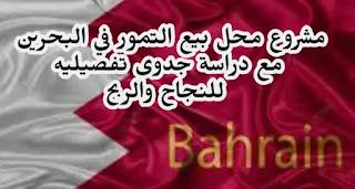 مشروع محل بيع تمور في البحرين دراسة جدوى تفصيلية له مع توضيح كافة الخطوات لتبدأ والأرباح والتكلفة لهذا المشروع.
