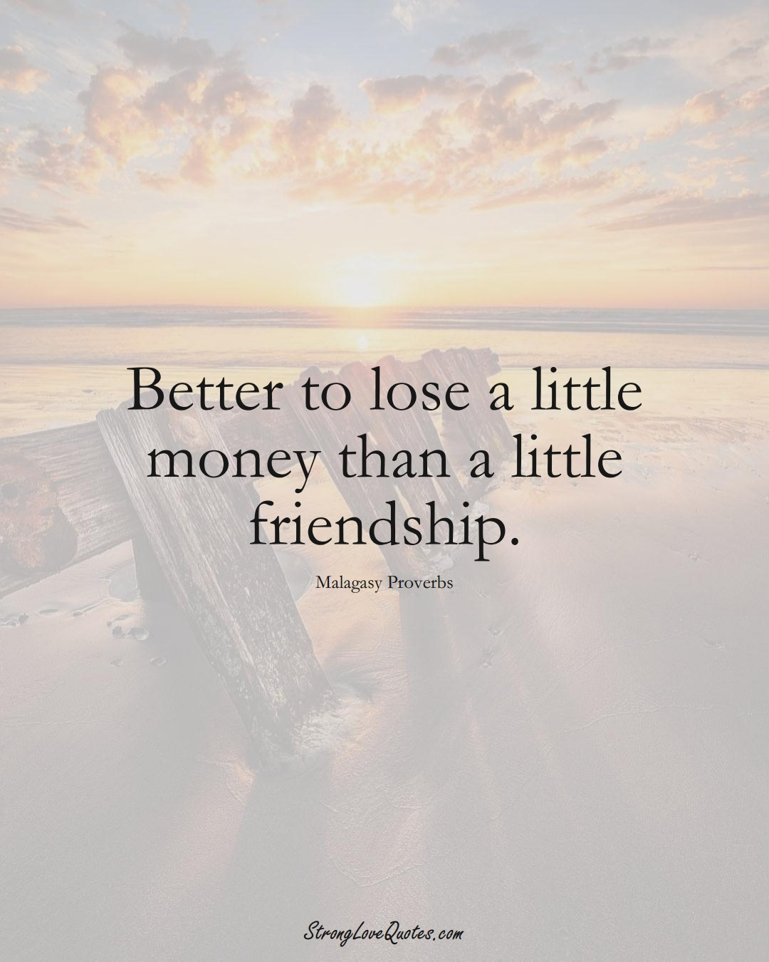 Better to lose a little money than a little friendship. (Malagasy Sayings);  #AfricanSayings
