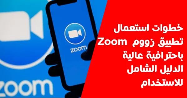 خطوات استعمال تطبيق زوم Zoom باحترافية عالية - الدليل الشامل للاستخدام