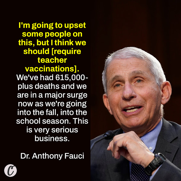I'm going to upset some people on this, but I think we should [require teacher vaccinations]. We've had 615,000-plus deaths and we are in a major surge now as we're going into the fall, into the school season. This is very serious business. — Dr. Anthony Fauci, Director of the National Institute of Allergy and Infectious Diseases