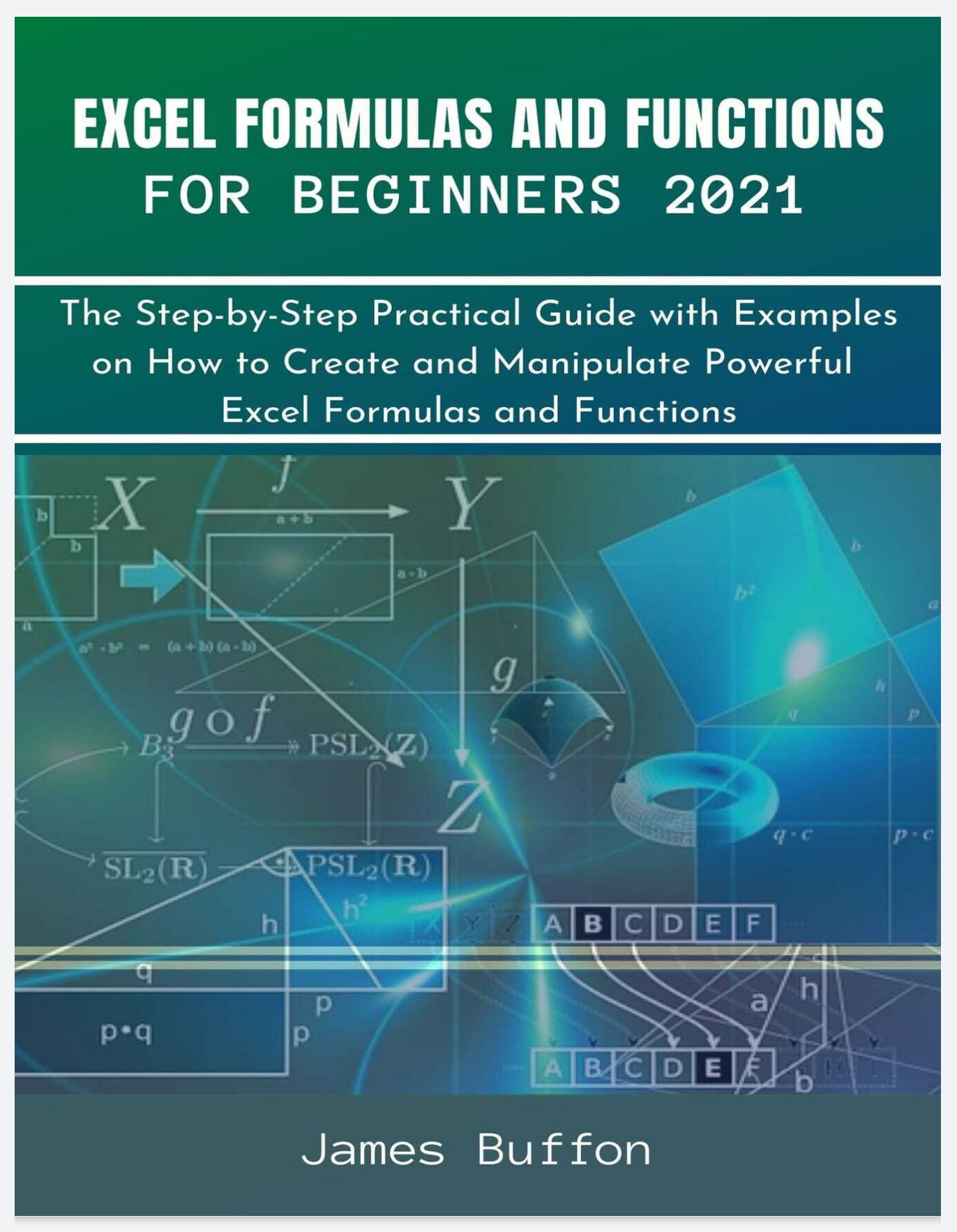 Excel Formulas and Functions for Beginners 2021: The Step-by-Step Practical Guide with Examples