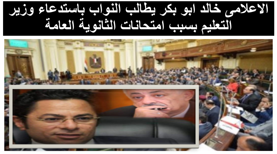 """خالد ابوبكر """"يطالب النواب باستدعاء وزير التعليم"""" بسبب امتحانات الثانوية العامة"""