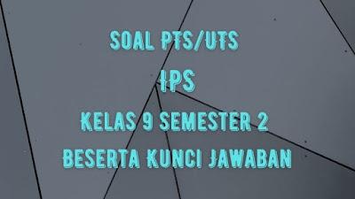 Soal PTS/UTS IPS Kelas 9 Semester 2 SMP/MTs Beserta Jawaban