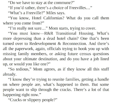 """Do we have to stay at the commune?"" ""If you'd rather, there's a choice of Freevilles…"" ""What's a Freeville?"" Miles says. ""You know, Hotel Californias? What do you call them where you come from?"" ""I'm really not sure…"" Mom starts, trying to cover. ""You must know—R&R Transitional Housing. What's more depressing than a dead hotel chain? One that's been turned over to Redevelopment & Reconnection. And there's all the paperwork, again, officials trying to hook you up with missing family members, or asking future census questions about your ultimate destination, and do you have a job lined up, or would you like one?"" ""So tedious,"" Mom agrees, as if they know all this stuff already. ""I know they're trying to reunite families, getting a handle on where people are, what's happened to them. But some people want to slip through the cracks. There's a lot of that happening right now."" ""Cracks or slippery people?"""