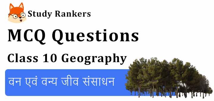 MCQ Questions for Class 10 Geography: Chapter 2 वन एवं वन्य जीव संसाधन